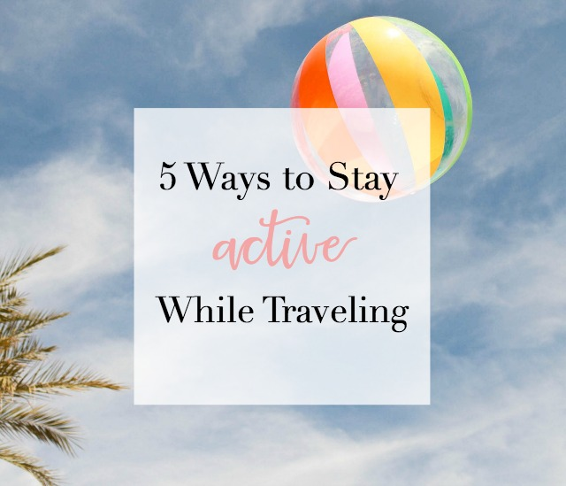 5 Ways to Stay Active While Traveling